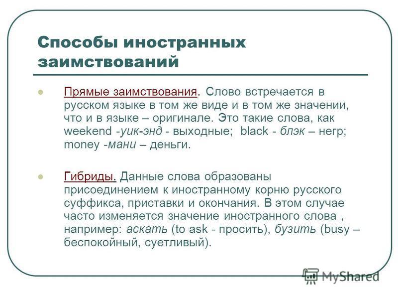 Способы иностранных заимствований Прямые заимствования. Слово встречается в русском языке в том же виде и в том же значении, что и в языке – оригинале. Это такие слова, как weekend -уик-энд - выходные; black - блэк – негр; money -мани – деньги. Гибри