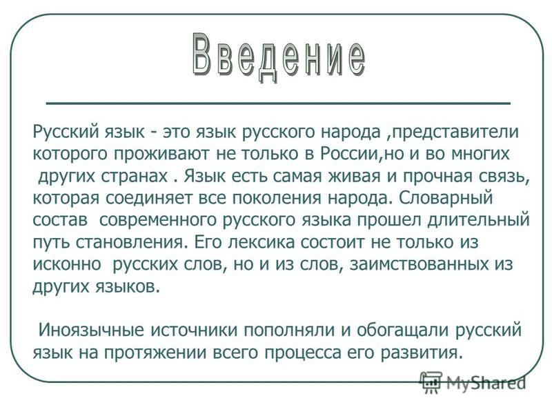 Русский язык - это язык русского народа,представители которого проживают не только в России,но и во многих других странах. Язык есть самая живая и прочная связь, которая соединяет все поколения народа. Словарный состав современного русского языка про