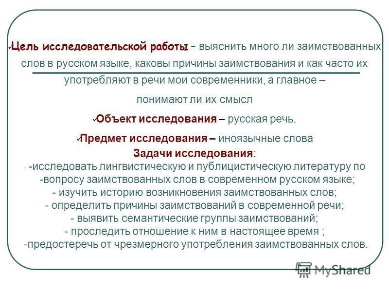 Цель исследовательской работы – выяснить много ли заимствованных слов в русском языке, каковы причины заимствования и как часто их употребляют в речи мои современники, а главное – понимают ли их смысл Объект исследования – русская речь. Предмет иссле