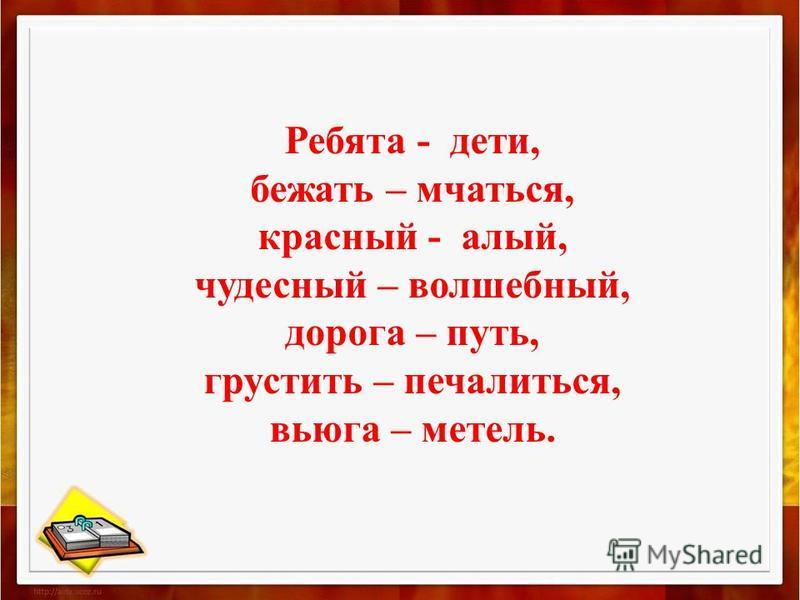 Ребята - дети, бежать – мчаться, красный - алый, чудесный – волшебный, дорога – путь, грустить – печалиться, вьюга – метель.