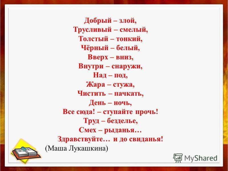 Добрый – злой, Трусливый – смелый, Толстый – тонкий, Чёрный – белый, Вверх – вниз, Внутри – снаружи, Над – под, Жара – стужа, Чистить – пачкать, День – ночь, Все сюда! – ступайте прочь! Труд – безделье, Смех – рыданья… Здравствуйте… и до свиданья! (М