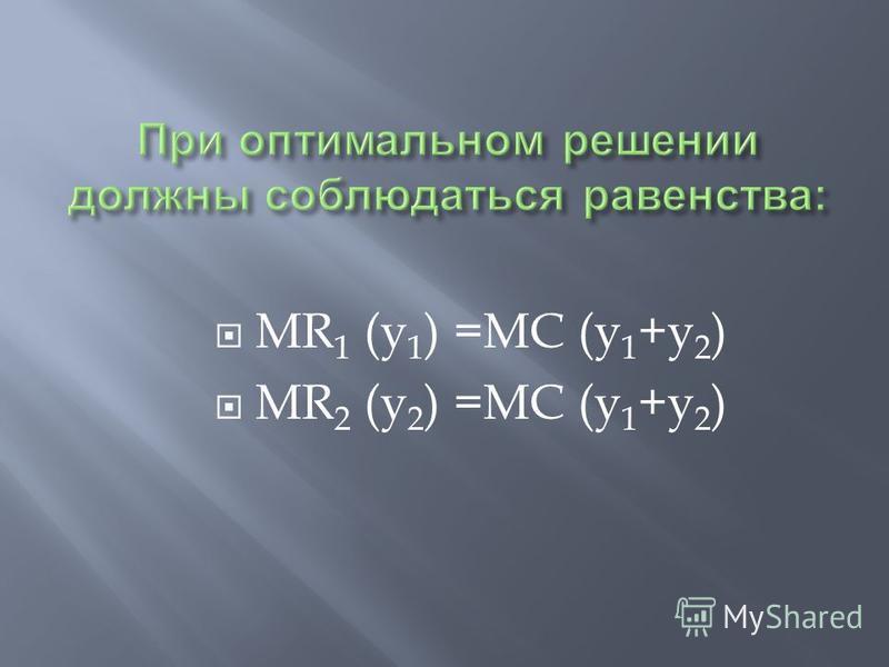 MR 1 (y 1 ) =MC (y 1 +y 2 ) MR 2 (y 2 ) =MC (y 1 +y 2 )