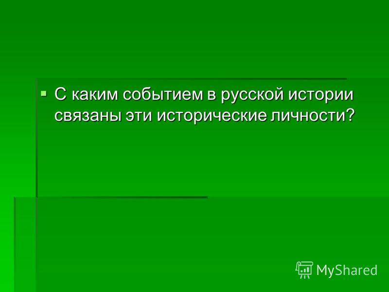 С каким событием в русской истории связаны эти исторические личности? С каким событием в русской истории связаны эти исторические личности?