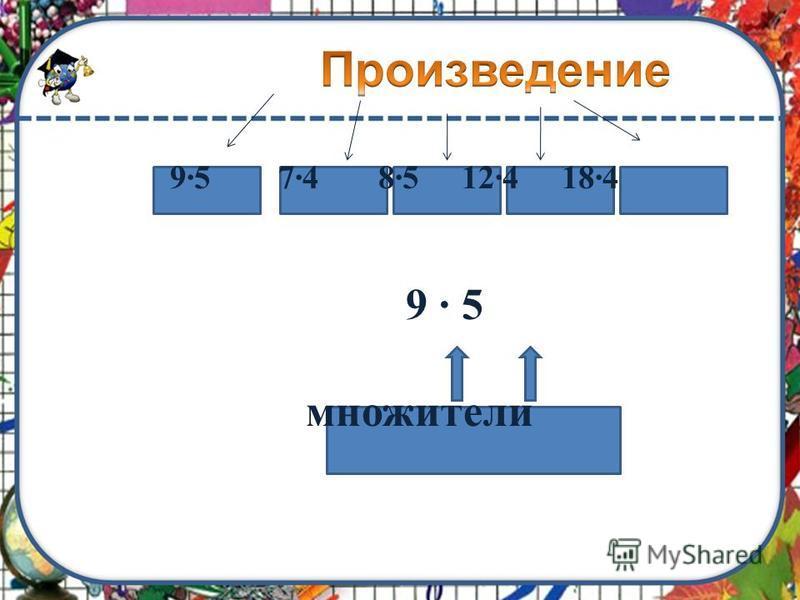 9·5 7·4 8·5 12·4 18·4 9 · 5 множители