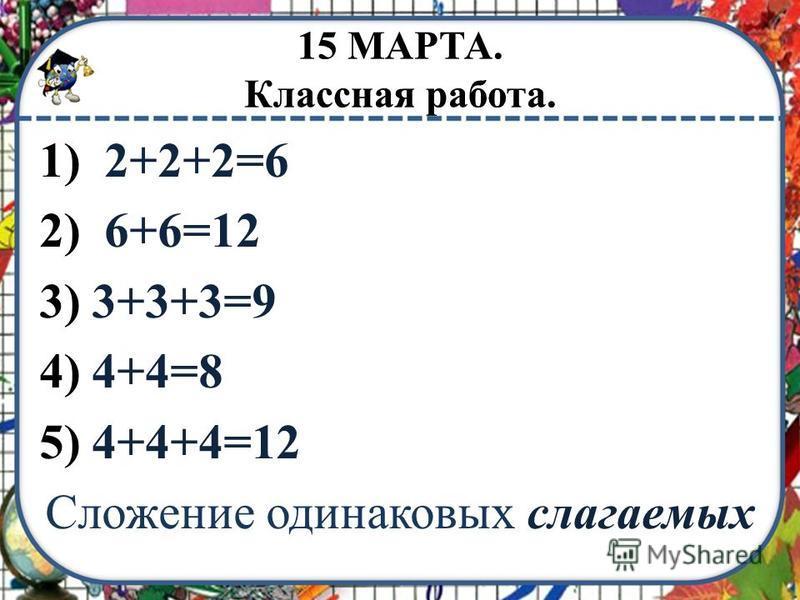 1) 2+2+2=6 2) 6+6=12 3) 3+3+3=9 4) 4+4=8 5) 4+4+4=12 Сложение одинаковых слагаемых