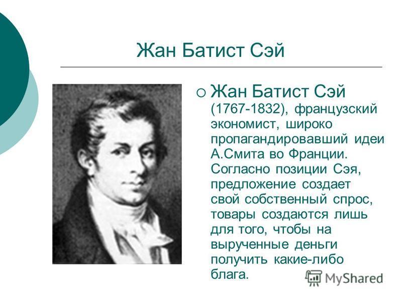 Жан Батист Сэй Жан Батист Сэй (1767-1832), французский экономист, широко пропагандировавший идеи А.Смита во Франции. Согласно позиции Сэя, предложение создает свой собственный спрос, товары создаются лишь для того, чтобы на вырученные деньги получить