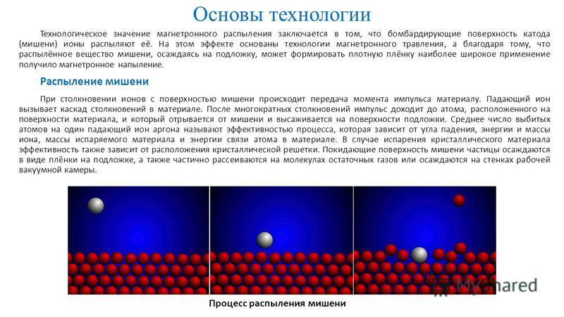 Основы технологии Технологическое значение магнетронного распыления заключается в том, что бомбардирующие поверхность катода (мишени) ионы распыляют её. На этом эффекте основаны технологии магнетронного травления, а благодаря тому, что распылённое ве