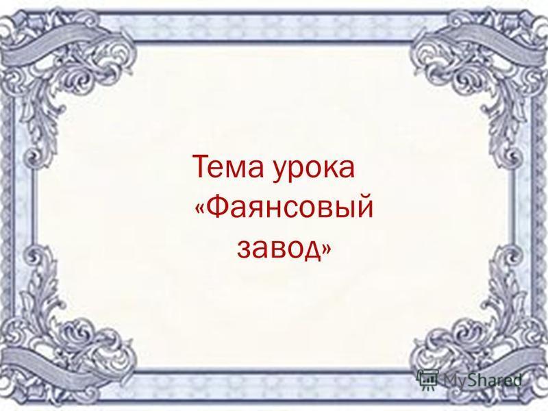 Тема урока «Фаянсовый завод»