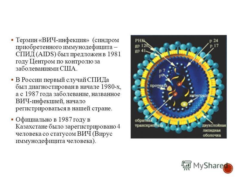 Термин «ВИЧ-инфекция» (синдром приобретенного иммунодефицита – СПИД (AIDS) был предложен в 1981 году Центром по контролю за заболеваниями США. В России первый случай СПИДа был диагностирован в начале 1980-х, а с 1987 года заболевание, названное ВИЧ-и