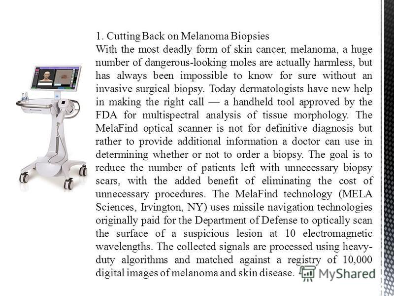 1. Cutting Back on Melanoma Biopsies With the most deadly form of skin cancer, melanoma, a huge number of dangerous-looking moles are actually harmless, but has always been impossible to know for sure without an invasive surgical biopsy. Today dermat