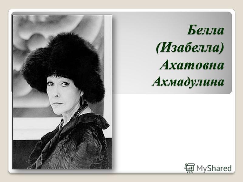 Белла (Изабелла) Ахатовна Ахмадулина
