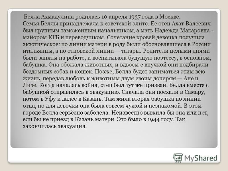 Белла Ахмадулина родилась 10 апреля 1937 года в Москве. Семья Беллы принадлежала к советской элите. Ее отец Ахат Валеевич был крупным таможенным начальником, а мать Надежда Макаровна - майором КГБ и переводчиком. Сочетание кровей девочка получила экз
