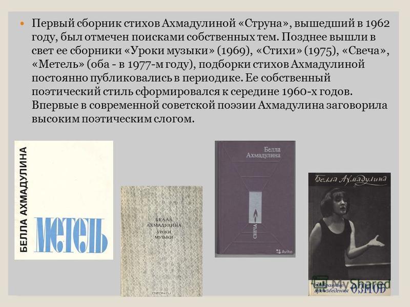 Первый сборник стихов Ахмадулиной «Струна», вышедший в 1962 году, был отмечен поисками собственных тем. Позднее вышли в свет ее сборники «Уроки музыки» (1969), «Стихи» (1975), «Свеча», «Метель» (оба - в 1977-м году), подборки стихов Ахмадулиной посто