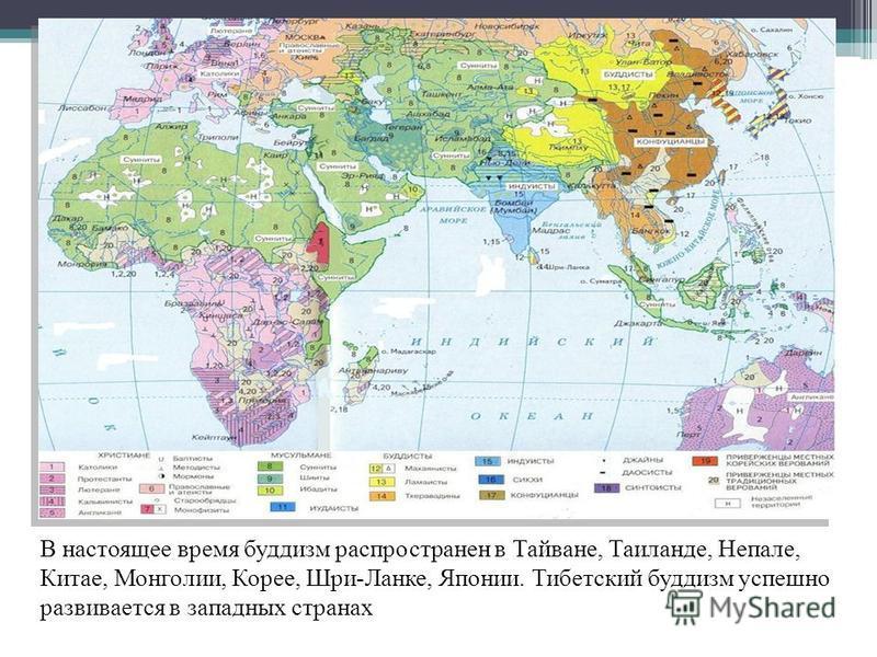 В настоящее время буддизм распространен в Тайване, Таиланде, Непале, Китае, Монголии, Корее, Шри-Ланке, Японии. Тибетский буддизм успешно развивается в западных странах