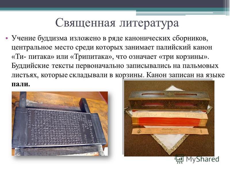 Священная литература Учение буддизма изложено в ряде канонических сборников, центральное место среди которых занимает палийский канон «Ти- пятака» или «Трипятака», что означает «три корзины». Буддийские тексты первоначально записывались на пальмовых