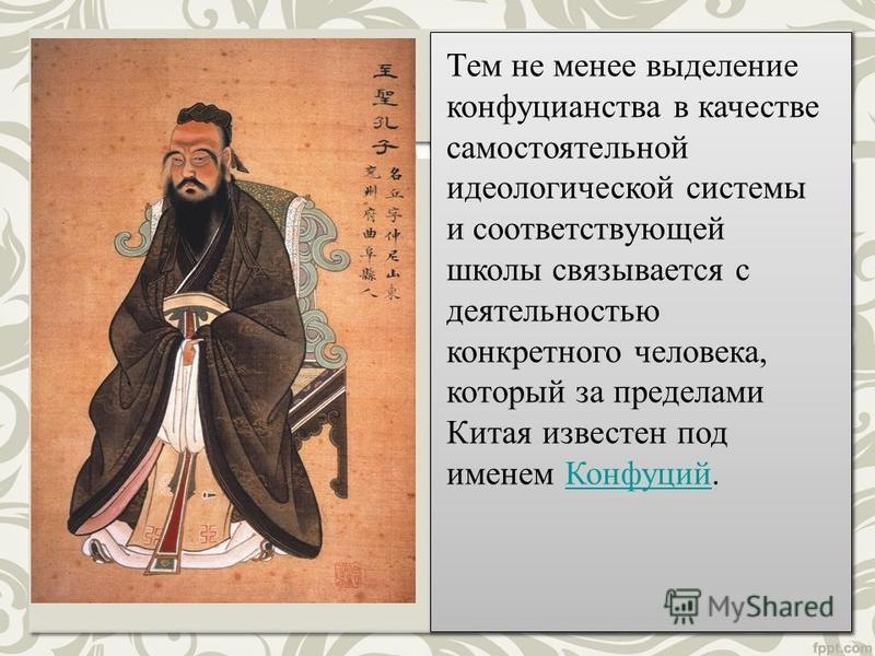 Тем не менее выделение конфуцианства в качестве самостоятельной идеологической системы и соответствующей школы связывается с деятельностью конкретного человека, который за пределами Китая известен под именем Конфуций.Конфуций