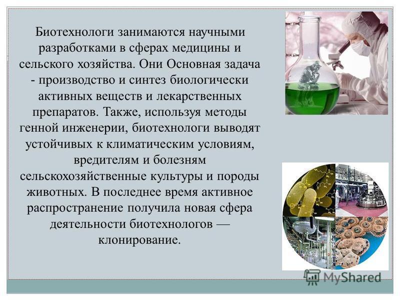 Биотехнологи занимаются научными разработками в сферах медицины и сельского хозяйства. Они Основная задача - производство и синтез биологически активных веществ и лекарственных препаратов. Также, используя методы генной инженерии, биотехнологи выводя