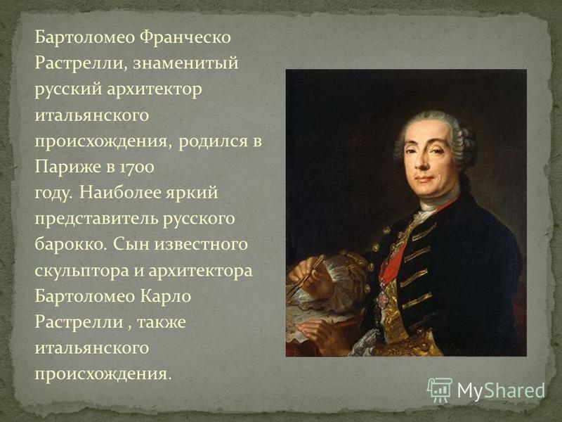 Бартоломео Франческо Растрелли, знаменитый русский архитектор итальянского происхождения, родился в Париже в 1700 году. Наиболее яркий представитель русского барокко. Сын известного скульптора и архитектора Бартоломео Карло Растрелли, также итальянск