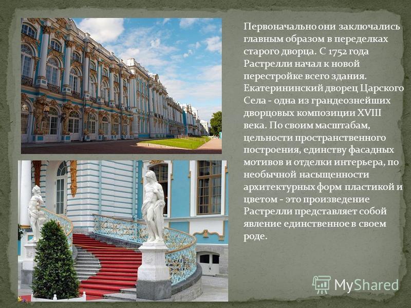 Первоначально они заключались главным образом в переделках старого дворца. С 1752 года Растрелли начал к новой перестройке всего здания. Екатерининский дворец Царского Села - одна из грандиознейших дворцовых композиции XVIII века. По своим масштабам,