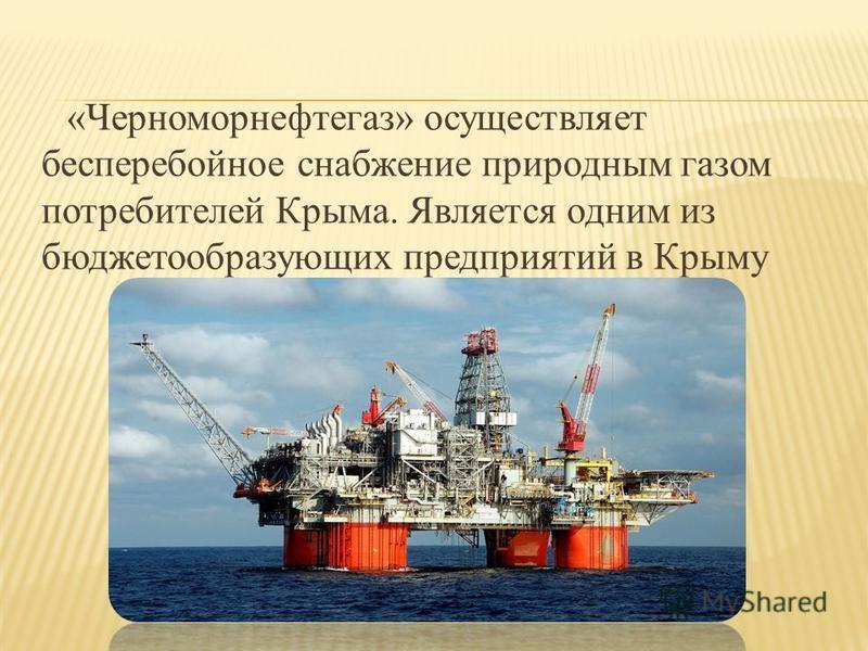 «Черноморнефтегаз» осуществляет бесперебойное снабжение природным газом потребителей Крыма. Является одним из бюджетообразующих предприятий в Крыму