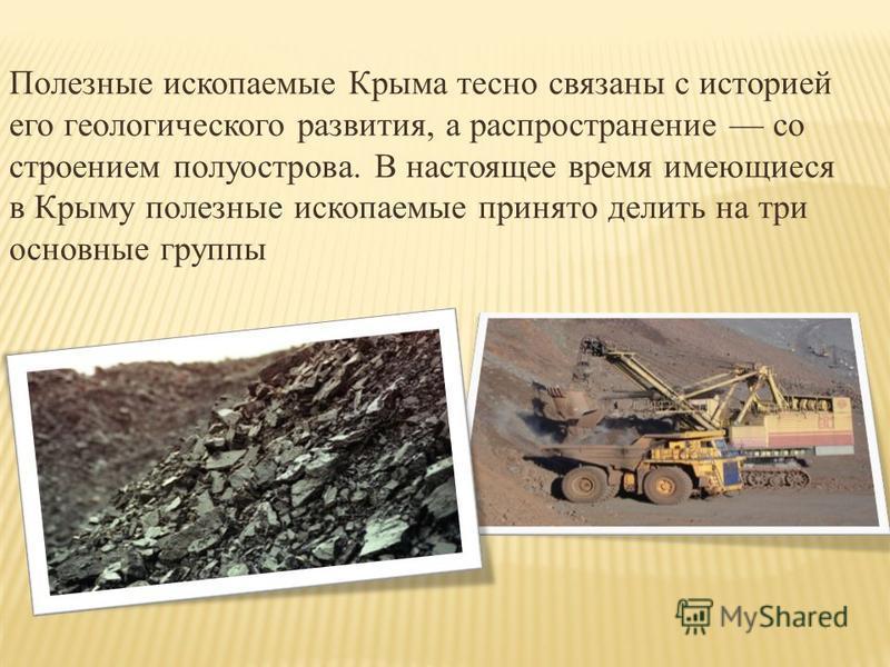 Полезные ископаемые Крыма тесно связаны с историей его геологического развития, а распространение со строением полуострова. В настоящее время имеющиеся в Крыму полезные ископаемые принято делить на три основные группы