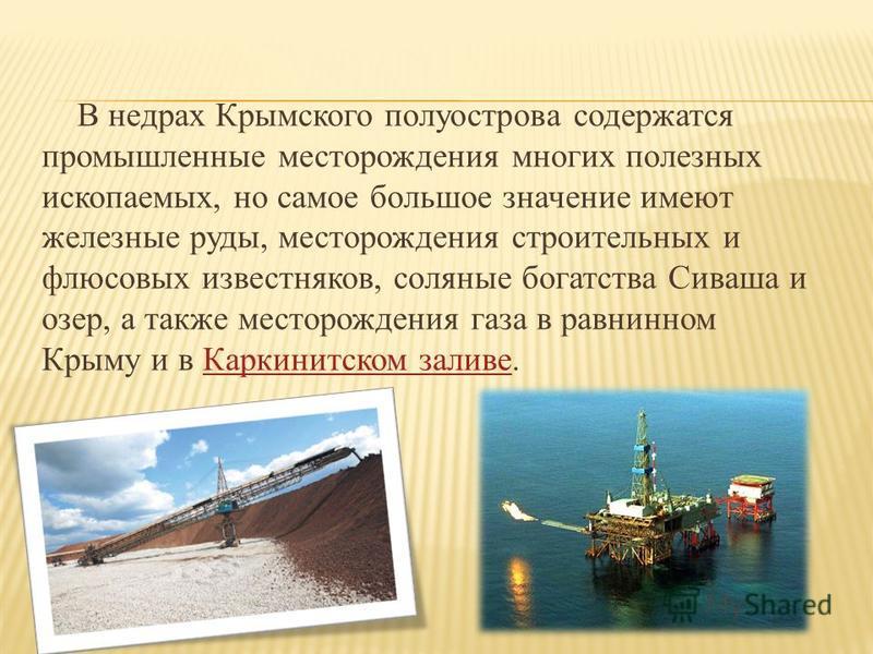 В недрах Крымского полуострова содержатся промышленные месторождения многих полезных ископаемых, но самое большое значение имеют железные руды, месторождения строительных и флюсовых известняков, соляные богатства Сиваша и озер, а также месторождения