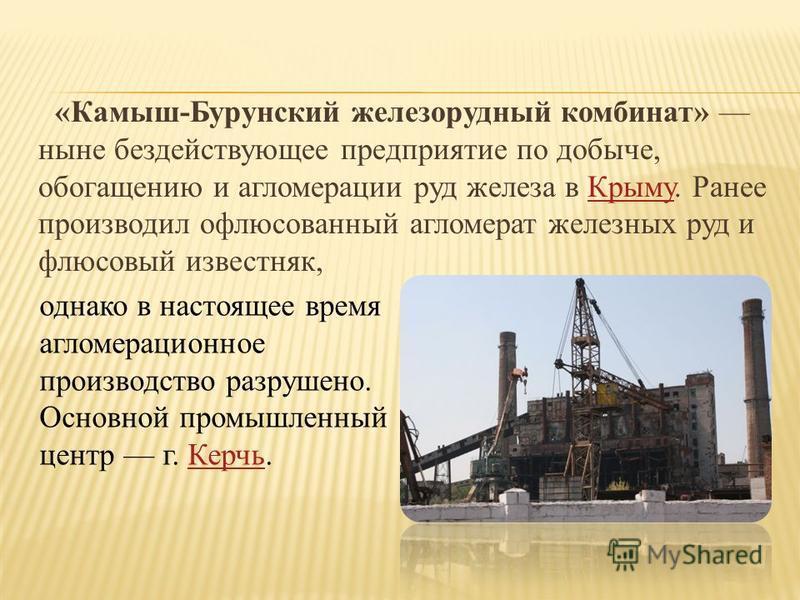«Камыш-Бурунский железорудный комбинат» ныне бездействующее предприятие по добыче, обогащению и агломерации руд железа в Крыму. Ранее производил офлюсованный агломерат железных руд и флюсовый известняк,Крыму однако в настоящее время агломерационное п
