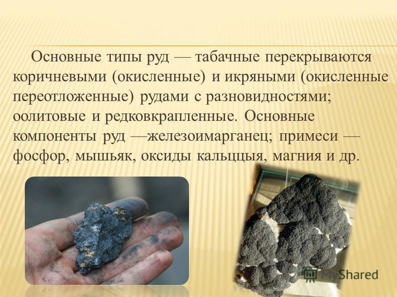 Основные типы руд табачные перекрываются коричневыми (окисленные) и икряными (окисленные переотложенные) рудами с разновидностями; оолитовые и редковкрапленные. Основные компоненты руд железоимарганец; примеси фосфор, мышьяк, оксиды кальццыя, магния