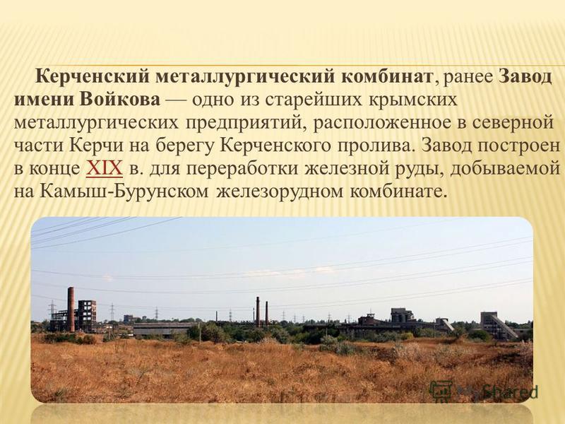 Керченский металлургический комбинат, ранее Завод имени Войкова одно из старейших крымских металлургических предприятий, расположенное в северной части Керчи на берегу Керченского пролива. Завод построен в конце XIX в. для переработки железной руды,