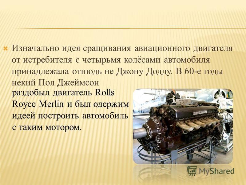 Изначально идея сращивания авиационного двигателя от истребителя с четырьмя колёсами автомобиля принадлежала отнюдь не Джону Додду. В 60-е годы некий Пол Джеймсон раздобыл двигатель Rolls Royce Merlin и был одержим идеей построить автомобиль с таким