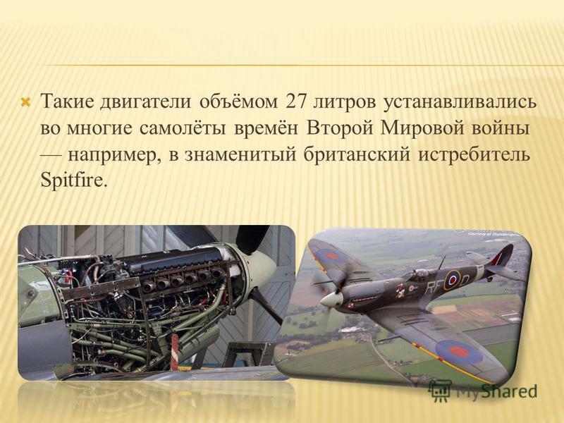 Такие двигатели объёмом 27 литров устанавливались во многие самолёты времён Второй Мировой войны например, в знаменитый британский истребитель Spitfire.