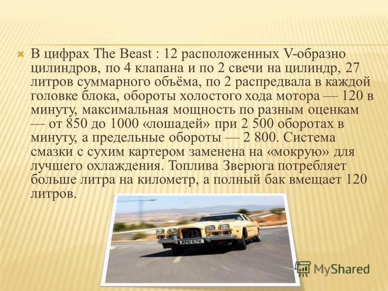 В цифрах The Beast : 12 расположенных V-образно цилиндров, по 4 клапана и по 2 свечи на цилиндр, 27 литров суммарного объёма, по 2 распредвала в каждой головке блока, обороты холостого хода мотора 120 в минуту, максимальная мощность по разным оценкам