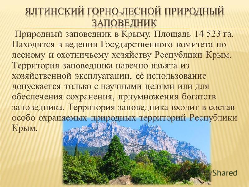 Природный заповедник в Крыму. Площадь 14 523 га. Находится в ведении Государственного комитета по лесному и охотничьему хозяйству Республики Крым. Территория заповедника навечно изъята из хозяйственной эксплуатации, её использование допускается тольк