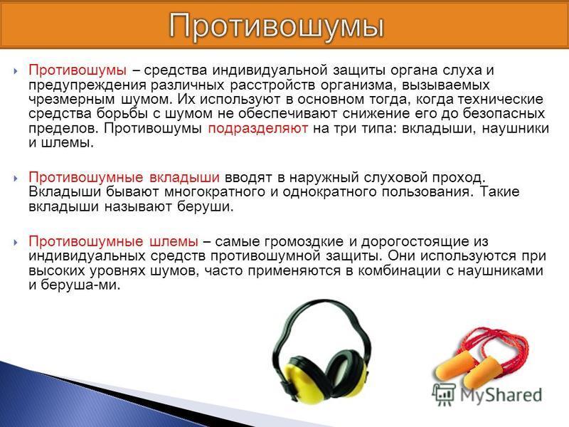 Противошумы – средства индивидуальной защиты органа слуха и предупреждения различных расстройств организма, вызываемых чрезмерным шумом. Их используют в основном тогда, когда технические средства борьбы с шумом не обеспечивают снижение его до безопас