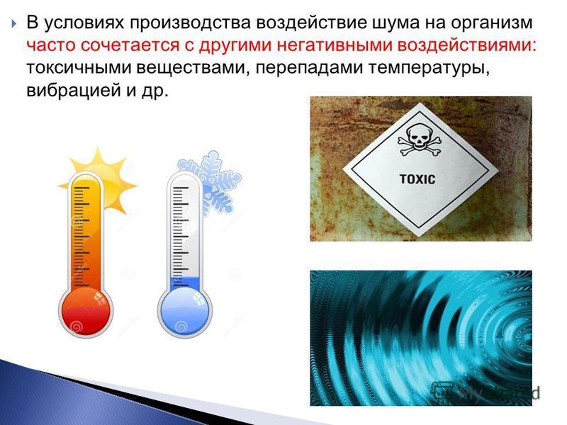 В условиях производства воздействие шума на организм часто сочетается с другими негативными воздействиями: токсичными веществами, перепадами температуры, вибрацией и др.