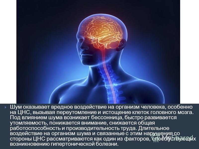 Шум оказывает вредное воздействие на организм человека, особенно на ЦНС, вызывая переутомление и истощение клеток головного мозга. Под влиянием шума возникает бессонница, быстро развивается утомляемость, понижается внимание, снижается общая работоспо