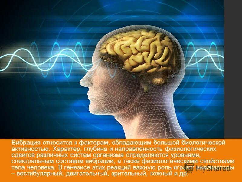 Вибрация относится к факторам, обладающим большой биологической активностью. Характер, глубина и направленность физиологических сдвигов различных систем организма определяются уровнями, спектральным составом вибрации, а также физиологическими свойств