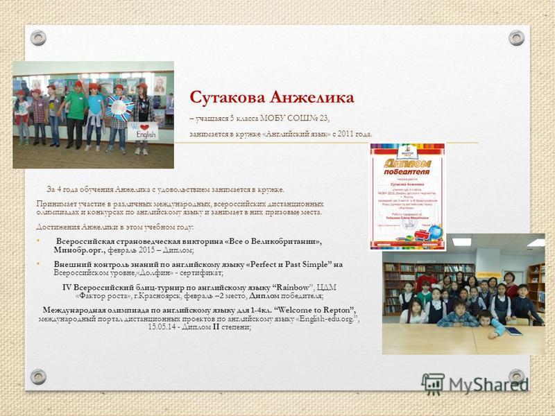 За 4 года обучения Анжелика с удовольствием занимается в кружке. Принимает участие в различных международных, всероссийских дистанционных олимпиадах и конкурсах по английскому языку и занимает в них призовые места. Достижения Анжелики в этом учебном