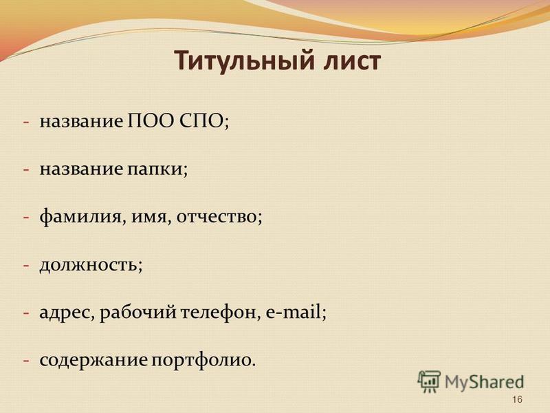 Титульный лист - название ПОО СПО; - название папки; - фамилия, имя, отчество; - должность; - адрес, рабочий телефон, e-mail; - содержание портфолио. 16