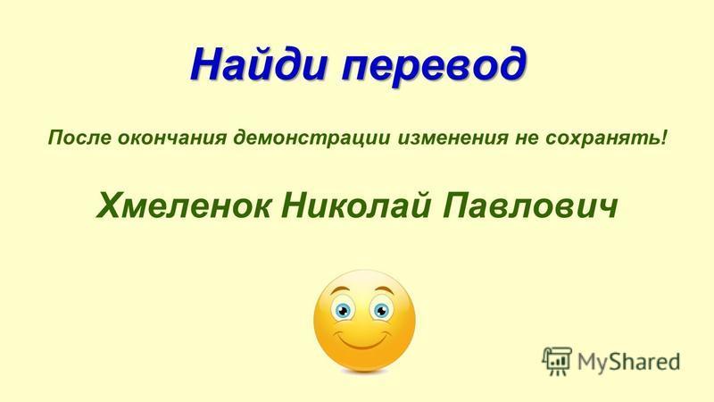 Найди перевод После окончания демонстрации изменения не сохранять! Хмеленок Николай Павлович
