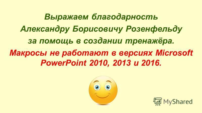 Выражаем благодарность Александру Борисовичу Розенфельду за помощь в создании тренажёра. Макросы не работают в версиях Microsoft PowerPoint 2010, 2013 и 2016.