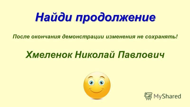 Найди продолжение После окончания демонстрации изменения не сохранять! Хмеленок Николай Павлович