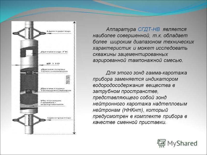 Аппаратура СГДТ-НВ является наиболее совершенной, т.к. обладает более широким диапазоном технических характеристик и может исследовать скважины зацементированных аэрированной тампонажной смесью. Для этого зонд гамма-каротажа прибора заменяется индика