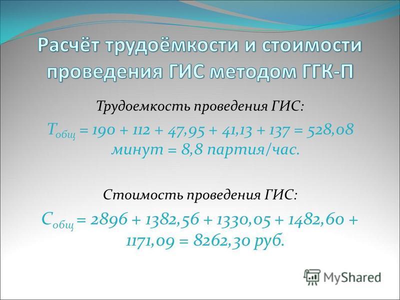 Трудоемкость проведения ГИС: Т общ = 190 + 112 + 47,95 + 41,13 + 137 = 528,08 минут = 8,8 партия/час. Стоимость проведения ГИС: С общ = 2896 + 1382,56 + 1330,05 + 1482,60 + 1171,09 = 8262,30 руб.