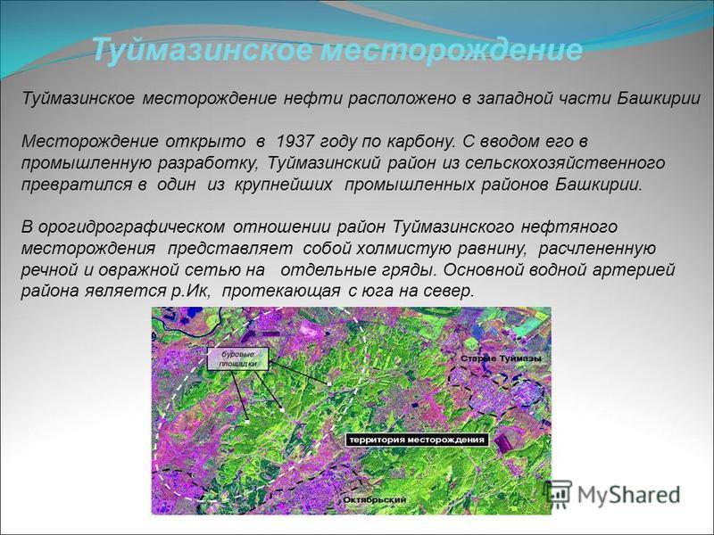 Туймазинское месторождение нефти расположено в западной части Башкирии Месторождение открыто в 1937 году по карбону. С вводом его в промышленную разработку, Туймазинский район из сельскохозяйственного превратился в один из крупнейших промышленных рай