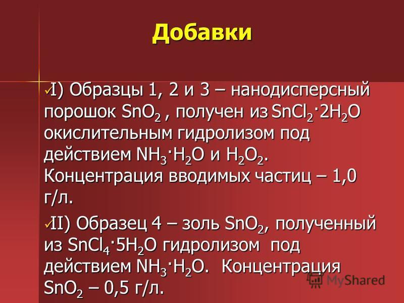 Добавки I) Образцы 1, 2 и 3 – нанодисперсный порошок SnO 2, получен из SnCl 2 ·2H 2 O окислительным гидролизом под действием NH 3 ·H 2 O и H 2 O 2. Концентрация вводимых частиц – 1,0 г/л. I) Образцы 1, 2 и 3 – нанодисперсный порошок SnO 2, получен из