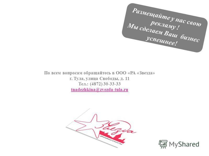 По всем вопросам обращайтесь в ООО «РА «Звезда» г. Тула, улица Свободы, д. 11 Тел.: (4872) 30-33-33 tnadezhkina@zvezda-tula.ru Размещайте у нас свою рекламу ! Мы сделаем Ваш бизнес успешнее!