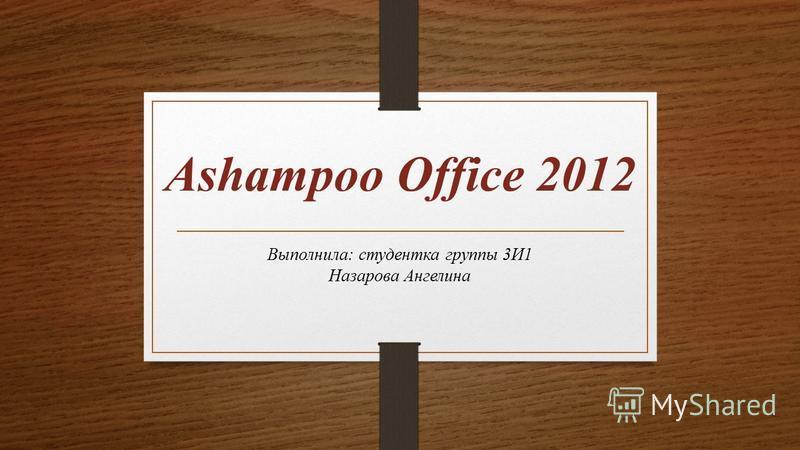 Ashampoo Office 2012 Выполнила: студентка группы 3И1 Назарова Ангелина