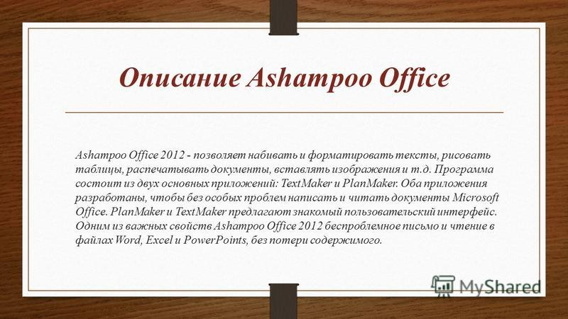 Описание Ashampoo Office Ashampoo Office 2012 - позволяет набивать и форматировать тексты, рисовать таблицы, распечатывать документы, вставлять изображения и т.д. Программа состоит из двух основных приложений: TextMaker и PlanMaker. Оба приложения ра