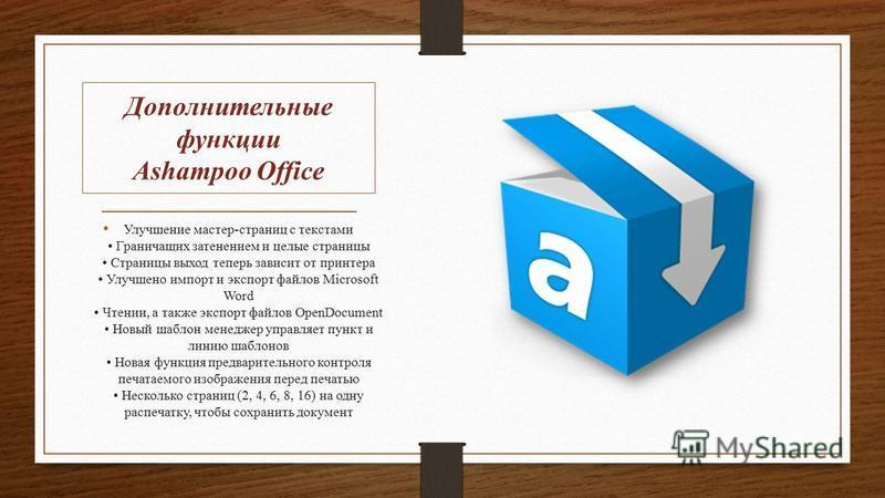 Дополнительные функции Ashampoo Office Улучшение мастер-страниц с текстами Граничащих затенением и целые страницы Страницы выход теперь зависит от принтера Улучшено импорт и экспорт файлов Microsoft Word Чтении, а также экспорт файлов OpenDocument Но
